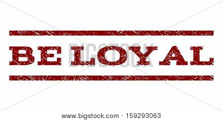 Be Loyal watermark stamp. Text caption between horizontal parallel lines with grunge design style. Rubber seal dark red stamp with dust texture. Vector ink imprint on a white background.