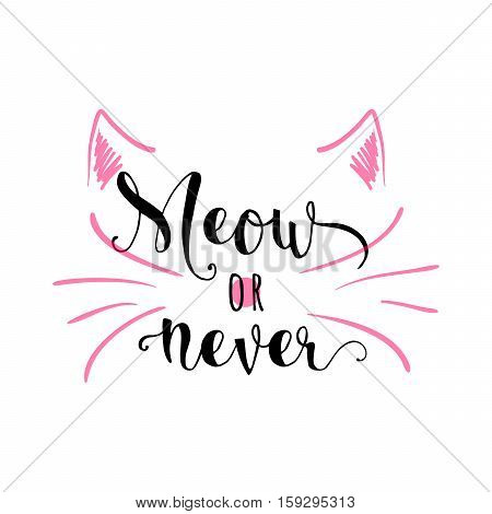 Vector illustration of kitten calligraphy sign for print. Cute cat poster with lettering, mustache, ears and sound meow. Funny design. Meow or never quote