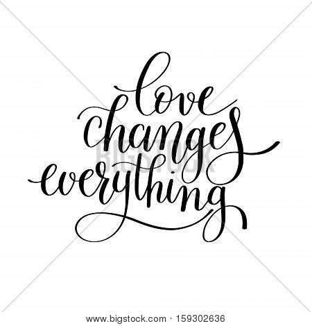 love changes everything handwritten lettering quote about love to valentines day design or wedding invitation or printable wall art, poster, home decor and other, calligraphy vector illustration