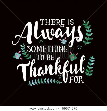 There is Always something to be thankful for Thanksgiving Typographic Art Poster, white on Black with flower accents