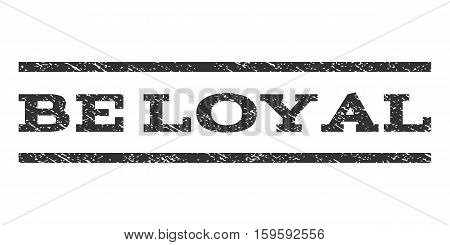 Be Loyal watermark stamp. Text tag between horizontal parallel lines with grunge design style. Rubber seal gray stamp with unclean texture. Vector ink imprint on a white background.