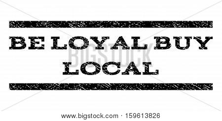Be Loyal Buy Local watermark stamp. Text tag between horizontal parallel lines with grunge design style. Rubber seal black stamp with unclean texture. Vector ink imprint on a white background.