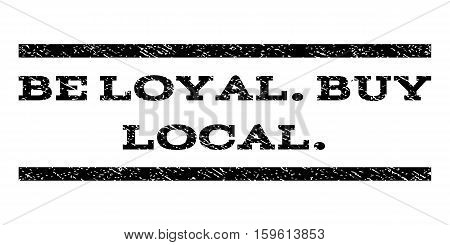 Be Loyal.Buy Local. watermark stamp. Text tag between horizontal parallel lines with grunge design style. Rubber seal black stamp with dirty texture. Vector ink imprint on a white background.