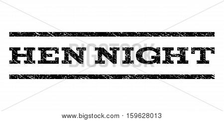 Hen Night watermark stamp. Text caption between horizontal parallel lines with grunge design style. Rubber seal black stamp with unclean texture. Vector ink imprint on a white background.