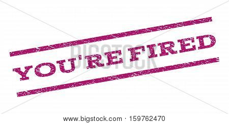 You'Re Fired watermark stamp. Text caption between parallel lines with grunge design style. Rubber seal stamp with unclean texture. Vector purple color ink imprint on a white background.