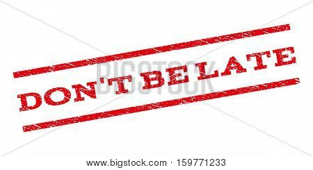 Don'T Be Late watermark stamp. Text caption between parallel lines with grunge design style. Rubber seal stamp with scratched texture. Vector red color ink imprint on a white background.