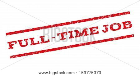 Full-Time Job watermark stamp. Text caption between parallel lines with grunge design style. Rubber seal stamp with dirty texture. Vector red color ink imprint on a white background.