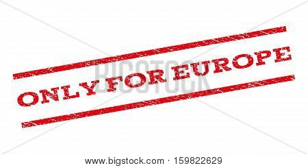 Only For Europe watermark stamp. Text caption between parallel lines with grunge design style. Rubber seal stamp with dirty texture. Vector red color ink imprint on a white background.