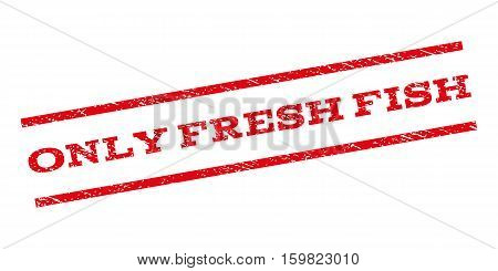 Only Fresh Fish watermark stamp. Text tag between parallel lines with grunge design style. Rubber seal stamp with unclean texture. Vector red color ink imprint on a white background.