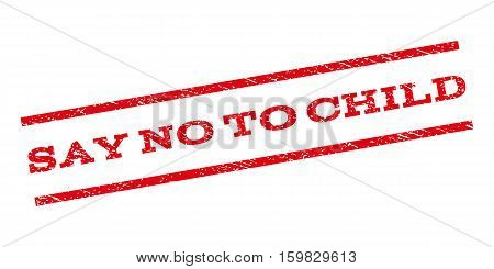 Say No To Child watermark stamp. Text caption between parallel lines with grunge design style. Rubber seal stamp with unclean texture. Vector red color ink imprint on a white background.