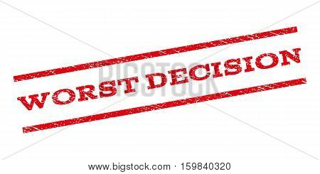 Worst Decision watermark stamp. Text caption between parallel lines with grunge design style. Rubber seal stamp with scratched texture. Vector red color ink imprint on a white background.