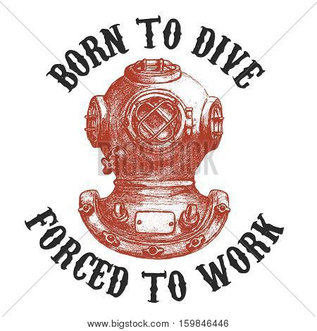 Born to dive forsed to work .Old style diver helmet isolated on white background. Design element for t-shirt print poster emblem. Vector illustration.