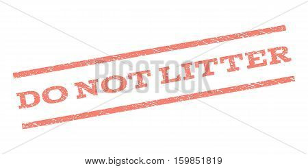 Do Not Litter watermark stamp. Text tag between parallel lines with grunge design style. Rubber seal stamp with scratched texture. Vector salmon color ink imprint on a white background.