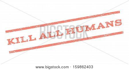 Kill All Humans watermark stamp. Text tag between parallel lines with grunge design style. Rubber seal stamp with dirty texture. Vector salmon color ink imprint on a white background.
