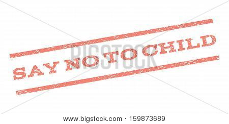 Say No To Child watermark stamp. Text tag between parallel lines with grunge design style. Rubber seal stamp with unclean texture. Vector salmon color ink imprint on a white background.