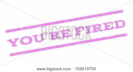 You'Re Fired watermark stamp. Text tag between parallel lines with grunge design style. Rubber seal stamp with dust texture. Vector violet color ink imprint on a white background.