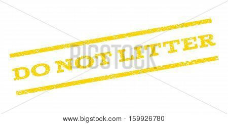 Do Not Litter watermark stamp. Text tag between parallel lines with grunge design style. Rubber seal stamp with unclean texture. Vector yellow color ink imprint on a white background.