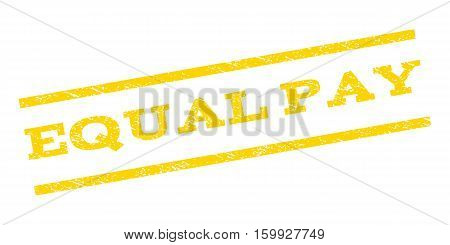 Equal Pay watermark stamp. Text caption between parallel lines with grunge design style. Rubber seal stamp with dust texture. Vector yellow color ink imprint on a white background.