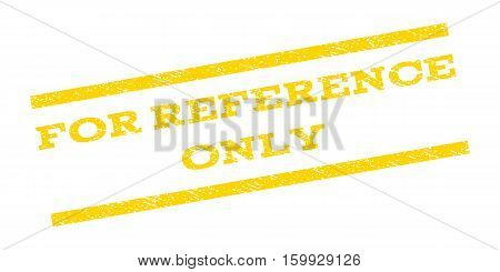 For Reference Only watermark stamp. Text caption between parallel lines with grunge design style. Rubber seal stamp with unclean texture. Vector yellow color ink imprint on a white background.