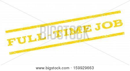 Full-Time Job watermark stamp. Text caption between parallel lines with grunge design style. Rubber seal stamp with dust texture. Vector yellow color ink imprint on a white background.