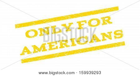 Only For Americans watermark stamp. Text caption between parallel lines with grunge design style. Rubber seal stamp with dust texture. Vector yellow color ink imprint on a white background.