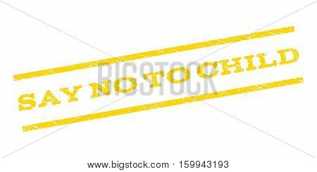 Say No To Child watermark stamp. Text caption between parallel lines with grunge design style. Rubber seal stamp with scratched texture. Vector yellow color ink imprint on a white background.