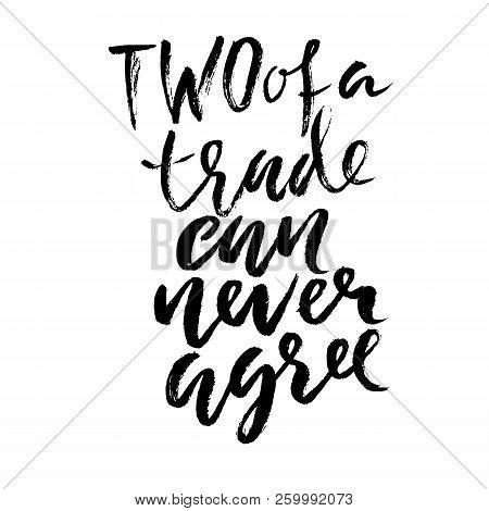 Two Of A Trade Can Never Agree. Hand Drawn Dry Brush Lettering. Ink Illustration. Modern Calligraphy
