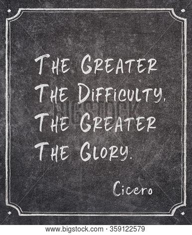 The Greater The Difficulty, The Greater The Glory - Ancient Roman Philosopher Cicero Quote Written O