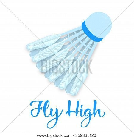 Vector Shuttlecock In Fligt With Motivation Quote Fly High. Badminton Shuttlecock On A White Backgro