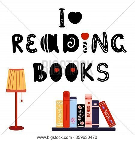 Phrase I Love Reading Books. Pile Books On Bookshelf And Standing Lamp. Novel, Textbooks, Science Bo