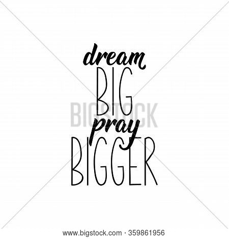 Dream Big Pray Bigger. Lettering. Inspirational And Bible Quote. Can Be Used For Prints Bags, T-shir