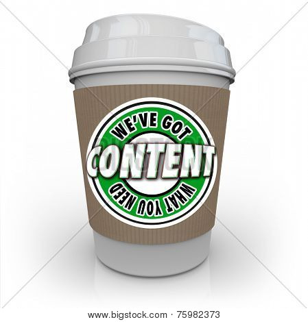 Content - We've Got What You Need words on a plastic coffee cup to symbolize a content delivery network or CDN that delivers articles, information, photos, video and more to an audience or customers