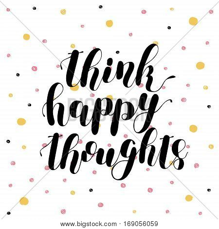 Think happy thoughts. Brush hand lettering vector illustration. Inspiring quote. Motivating modern calligraphy. Can be used for photo overlays, posters, apparel design, prints, home decor and more.
