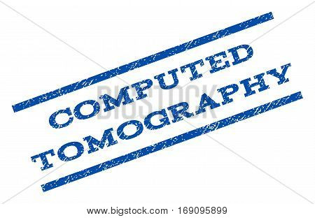 Computed Tomography watermark stamp. Text tag between parallel lines with grunge design style. Rotated rubber seal stamp with scratched texture. Vector blue ink imprint on a white background.