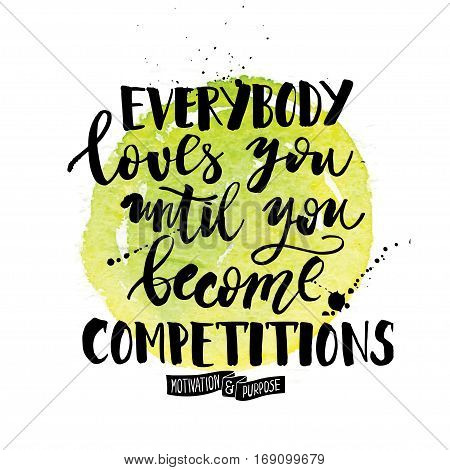 Everybody loves you until you become competitions. Inspiration quote calligraphy, handwritten message for cards with watercolor elements.