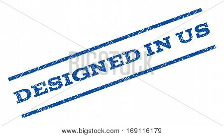 Designed In Us watermark stamp. Text tag between parallel lines with grunge design style. Rotated rubber seal stamp with scratched texture. Vector blue ink imprint on a white background.