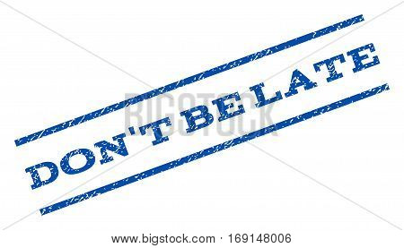 Don't Be Late watermark stamp. Text caption between parallel lines with grunge design style. Rotated rubber seal stamp with unclean texture. Vector blue ink imprint on a white background.