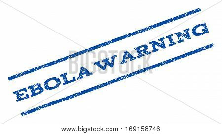 Ebola Warning watermark stamp. Text caption between parallel lines with grunge design style. Rotated rubber seal stamp with dirty texture. Vector blue ink imprint on a white background.