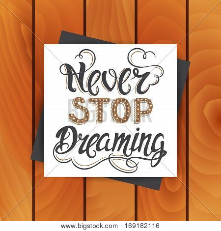 Vector hand drawn vintage card with hand-lettering. Never stop dreaming. Inspirational quote. This illustration can be used as a print on t-shirts and bags, stationary or as a poster.