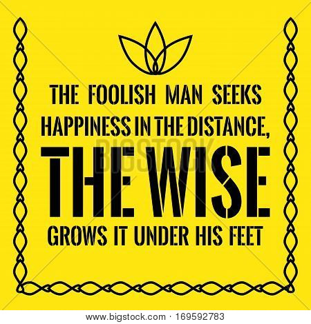 Motivational Quote. The Foolish Man Seeks Happiness In The Distance, The Wise Grows It Under His Fee