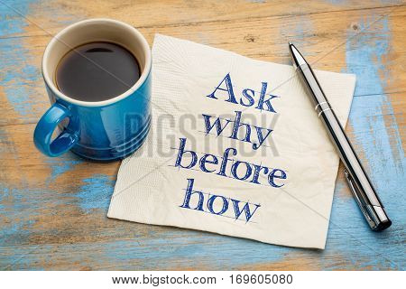 Ask why before how - handwriting on a napkin with a cup of espresso coffee