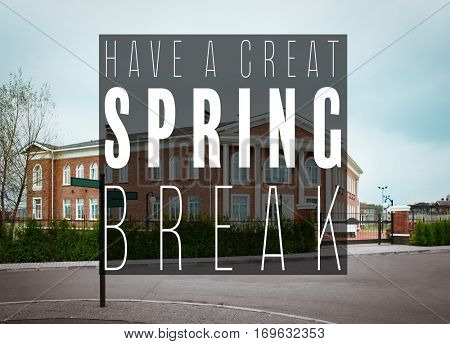 Text HAVE A GREAT SPRING BREAK on school building background. Additional education concept
