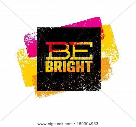 Be Bright Creative Motivation Quote. Bright Brush Vector Typography Banner Print Concept.