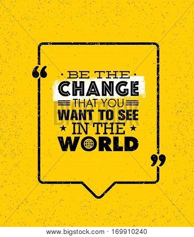 Be The Change That You Want To See In The World. Inspiring Creative Motivation Quote. Vector Typography Banner Design