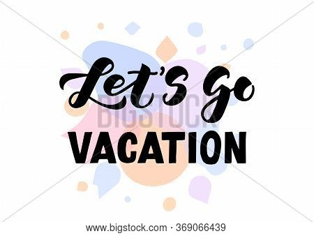 Let's Go Vacation Hand Drawn Lettering. Template For, Banner, Poster, Flyer, Greeting Card, Web Desi