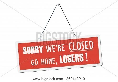 We Are Closed Go Home Losers! Humorous Signboard. Vector Illustration.