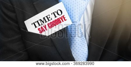 Time To Say Goodbye Words On A Card In Upper Pocket Of Businessman. Business Agreement Termination C