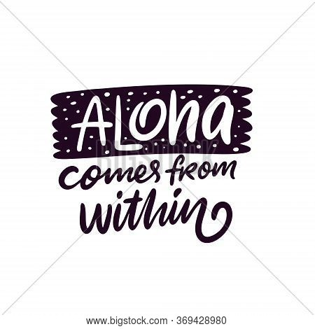 Aloha Comes From Within Lettering Phrase. Hand Written Calligraphy. Black Color Vector Illustration.