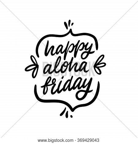 Happy Aloha Friday Lettering. Summer Holiday Phrase. Modern Calligraphy. Black Color Vector Illustra