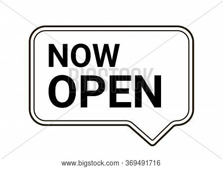 Now Open, Information, Notice Plate. Notification In Speech Bubble, Message. Now Open, Opening Infor